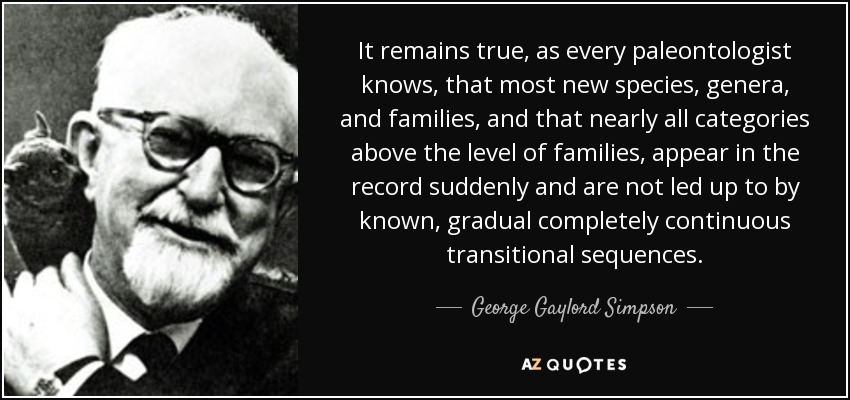 It remains true, as every paleontologist knows, that most new species, genera, and families, and that nearly all categories above the level of families, appear in the record suddenly and are not led up to by known, gradual completely continuous transitional sequences. - George Gaylord Simpson