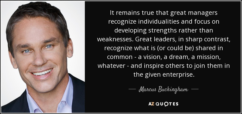 It remains true that great managers recognize individualities and focus on developing strengths rather than weaknesses. Great leaders, in sharp contrast, recognize what is (or could be) shared in common - a vision, a dream, a mission, whatever - and inspire others to join them in the given enterprise. - Marcus Buckingham