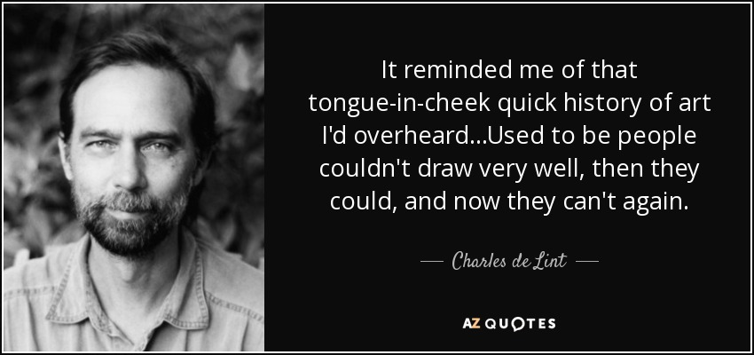 It reminded me of that tongue-in-cheek quick history of art I'd overheard...Used to be people couldn't draw very well, then they could, and now they can't again. - Charles de Lint