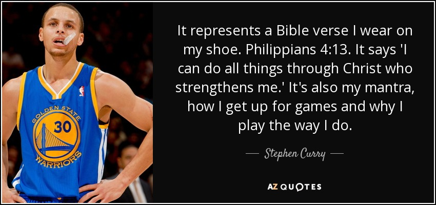It represents a Bible verse I wear on my shoe. Philippians 4:13. It says 'I can do all things through Christ who strengthens me.' It's also my mantra, how I get up for games and why I play the way I do. - Stephen Curry