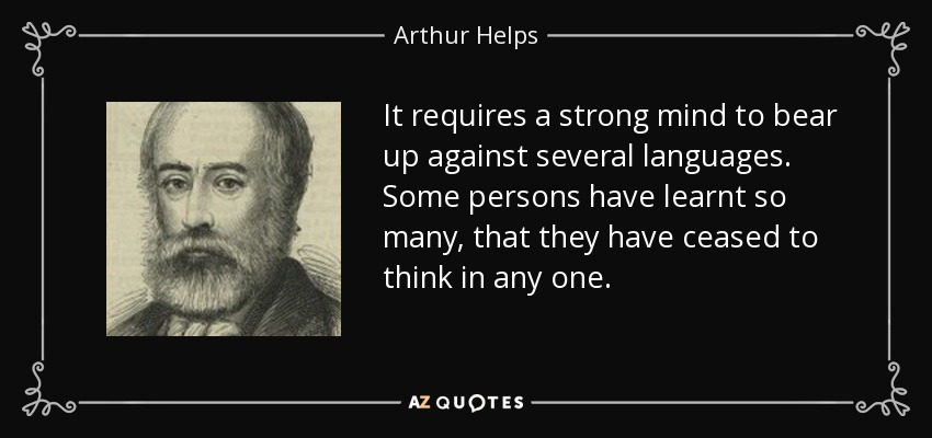 It requires a strong mind to bear up against several languages. Some persons have learnt so many, that they have ceased to think in any one. - Arthur Helps