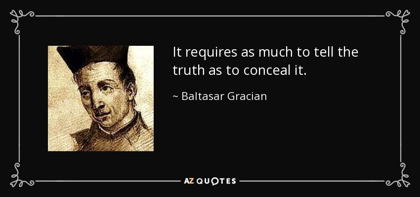 It requires as much to tell the truth as to conceal it. - Baltasar Gracian