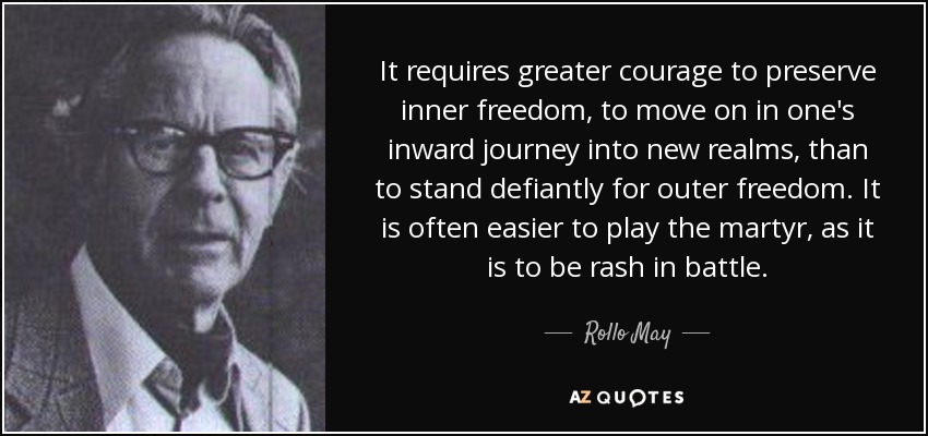 It requires greater courage to preserve inner freedom, to move on in one's inward journey into new realms, than to stand defiantly for outer freedom. It is often easier to play the martyr, as it is to be rash in battle. - Rollo May