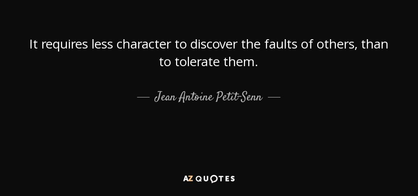 It requires less character to discover the faults of others, than to tolerate them. - Jean Antoine Petit-Senn
