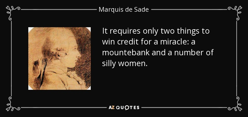 It requires only two things to win credit for a miracle: a mountebank and a number of silly women. - Marquis de Sade