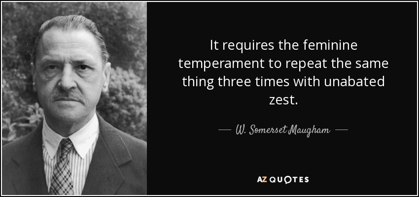 It requires the feminine temperament to repeat the same thing three times with unabated zest. - W. Somerset Maugham