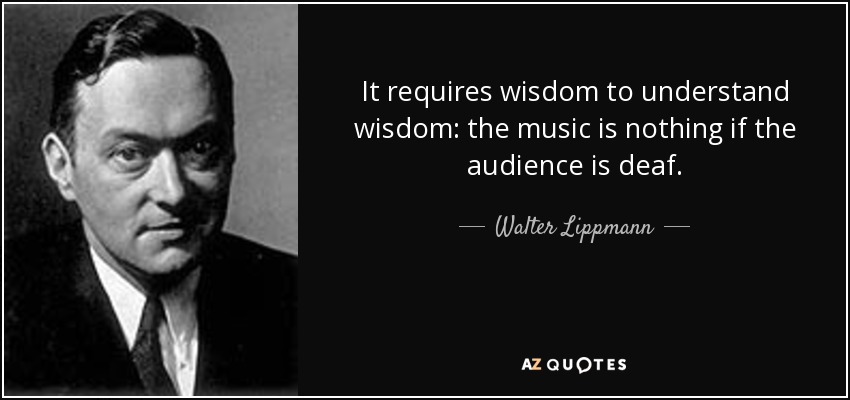 It requires wisdom to understand wisdom: the music is nothing if the audience is deaf. - Walter Lippmann