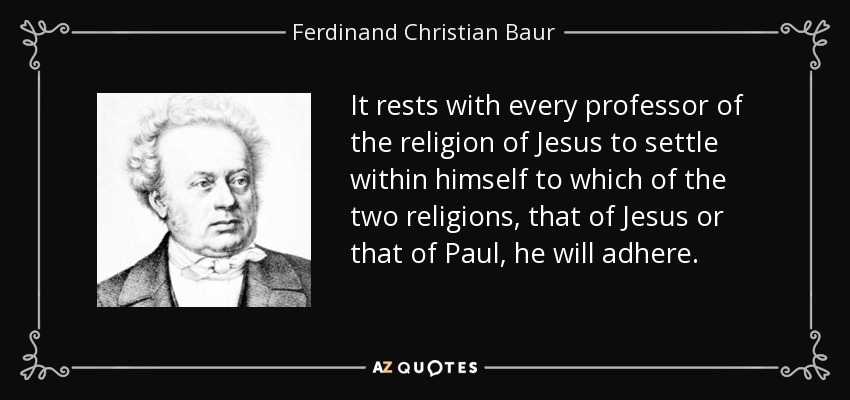 It rests with every professor of the religion of Jesus to settle within himself to which of the two religions, that of Jesus or that of Paul, he will adhere. - Ferdinand Christian Baur