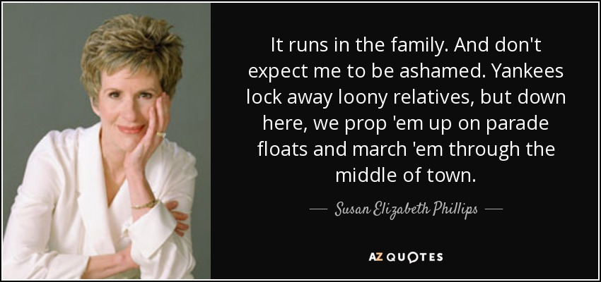It runs in the family. And don't expect me to be ashamed. Yankees lock away loony relatives, but down here, we prop 'em up on parade floats and march 'em through the middle of town. - Susan Elizabeth Phillips
