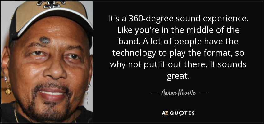 It's a 360-degree sound experience. Like you're in the middle of the band. A lot of people have the technology to play the format, so why not put it out there. It sounds great. - Aaron Neville