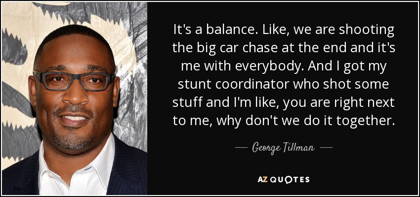 It's a balance. Like, we are shooting the big car chase at the end and it's me with everybody. And I got my stunt coordinator who shot some stuff and I'm like, you are right next to me, why don't we do it together. - George Tillman, Jr.