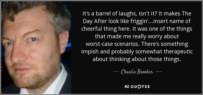 It's a barrel of laughs, isn't it? It makes The Day After look like friggin'...insert name of cheerful thing here. It was one of the things that made me really worry about worst-case scenarios. There's something impish and probably somewhat therapeutic about thinking about those things. - Charlie Brooker