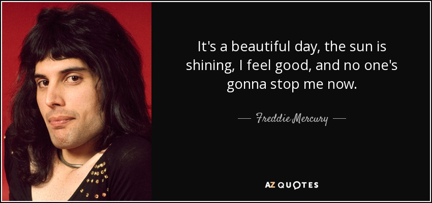 Freddie Mercury Quote Its A Beautiful Day The Sun Is Shining I
