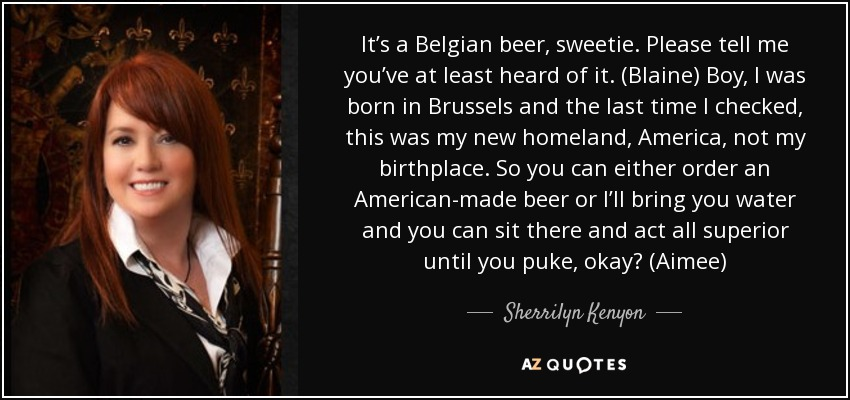 It's a Belgian beer, sweetie. Please tell me you've at least heard of it. (Blaine) Boy, I was born in Brussels and the last time I checked, this was my new homeland, America, not my birthplace. So you can either order an American-made beer or I'll bring you water and you can sit there and act all superior until you puke, okay? (Aimee) - Sherrilyn Kenyon