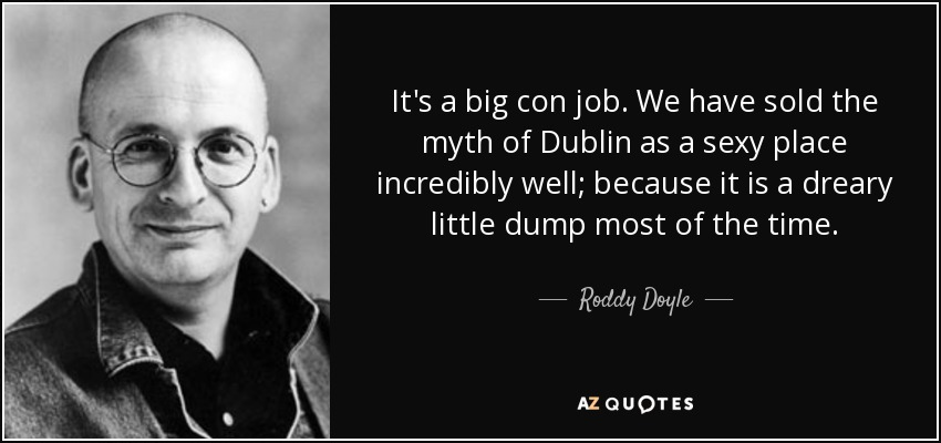 It's a big con job. We have sold the myth of Dublin as a sexy place incredibly well; because it is a dreary little dump most of the time. - Roddy Doyle