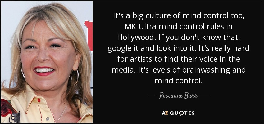 It's a big culture of mind control too, MK-Ultra mind control rules in Hollywood. If you don't know that, google it and look into it. It's really hard for artists to find their voice in the media. It's levels of brainwashing and mind control. - Roseanne Barr