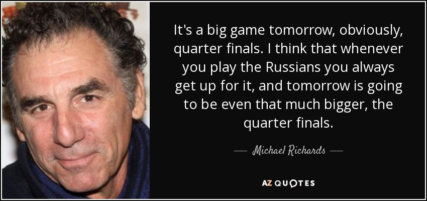 It's a big game tomorrow, obviously, quarter finals. I think that whenever you play the Russians you always get up for it, and tomorrow is going to be even that much bigger, the quarter finals. - Michael Richards