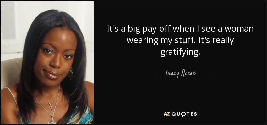 It's a big pay off when I see a woman wearing my stuff. It's really gratifying. - Tracy Reese