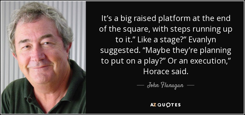 "It's a big raised platform at the end of the square, with steps running up to it."" Like a stage?"" Evanlyn suggested. ""Maybe they're planning to put on a play?"" Or an execution,"" Horace said. - John Flanagan"