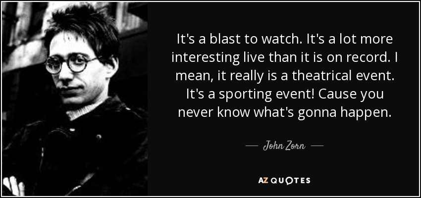 It's a blast to watch. It's a lot more interesting live than it is on record. I mean, it really is a theatrical event. It's a sporting event! Cause you never know what's gonna happen. - John Zorn
