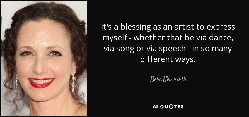 It's a blessing as an artist to express myself - whether that be via dance, via song or via speech - in so many different ways. - Bebe Neuwirth