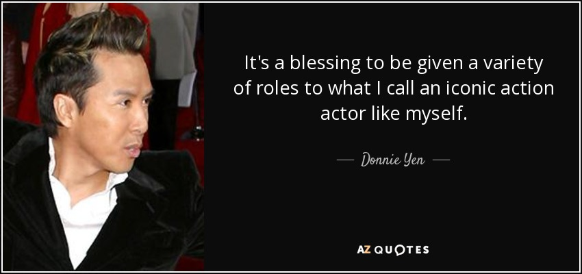 It's a blessing to be given a variety of roles to what I call an iconic action actor like myself. - Donnie Yen