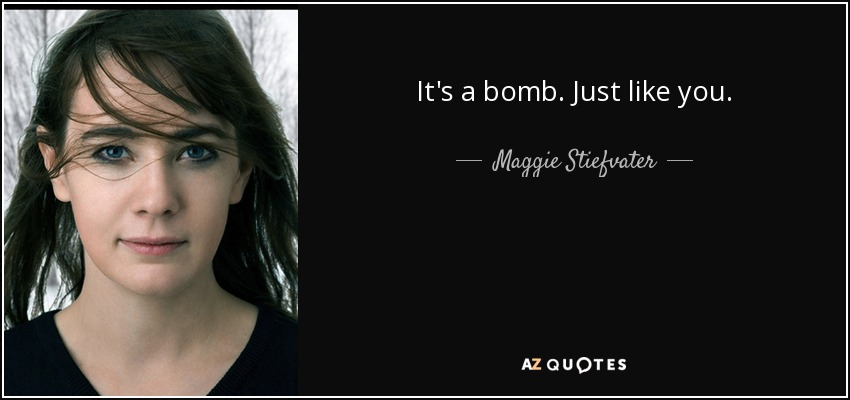 It's a bomb. Just like you. - Maggie Stiefvater