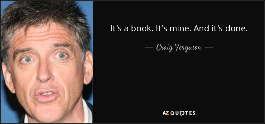It's a book. It's mine. And it's done. - Craig Ferguson