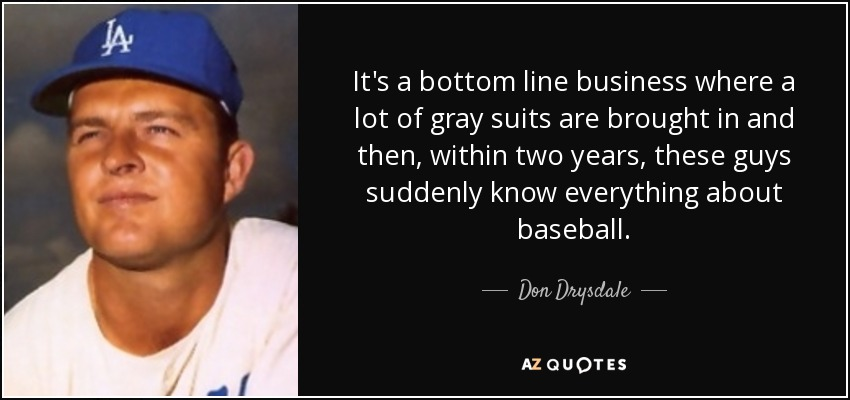 It's a bottom line business where a lot of gray suits are brought in and then, within two years, these guys suddenly know everything about baseball. - Don Drysdale