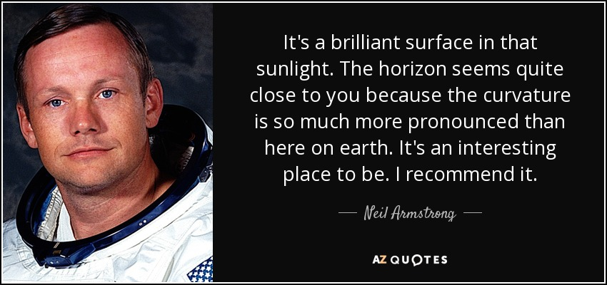 It's a brilliant surface in that sunlight. The horizon seems quite close to you because the curvature is so much more pronounced than here on earth. It's an interesting place to be. I recommend it. - Neil Armstrong