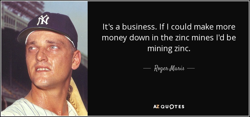 It's a business. If I could make more money down in the zinc mines I'd be mining zinc. - Roger Maris