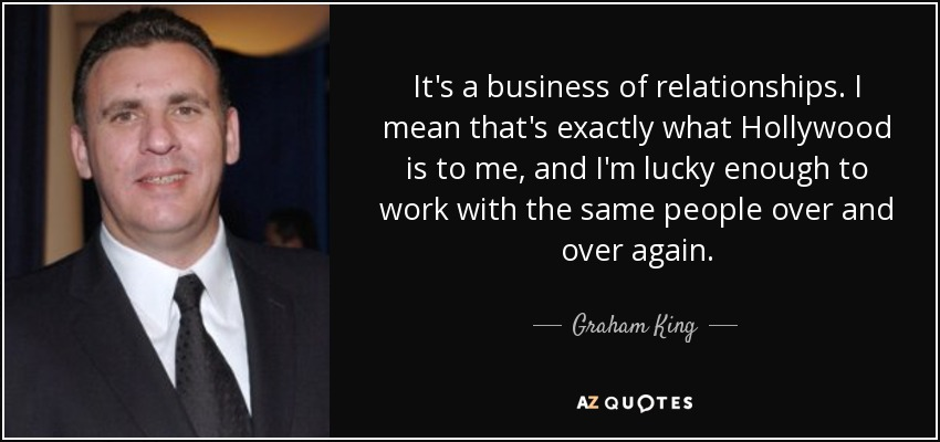 It's a business of relationships. I mean that's exactly what Hollywood is to me, and I'm lucky enough to work with the same people over and over again. - Graham King