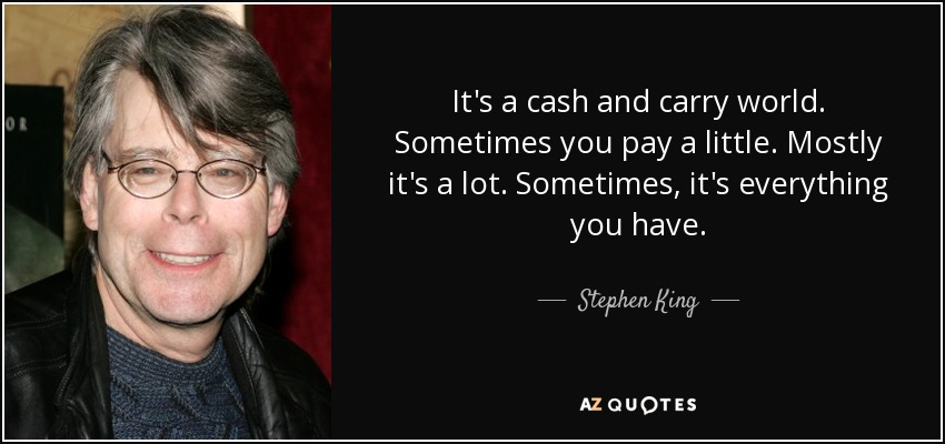It's a cash and carry world. Sometimes you pay a little. Mostly it's a lot. Sometimes, it's everything you have. - Stephen King