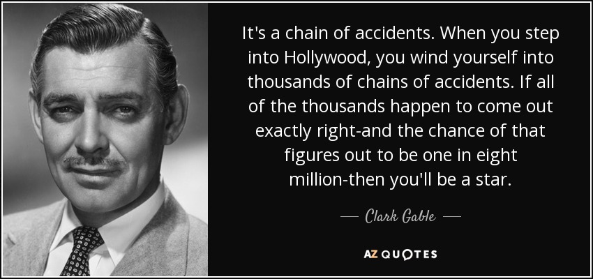 It's a chain of accidents. When you step into Hollywood, you wind yourself into thousands of chains of accidents. If all of the thousands happen to come out exactly right-and the chance of that figures out to be one in eight million-then you'll be a star. - Clark Gable