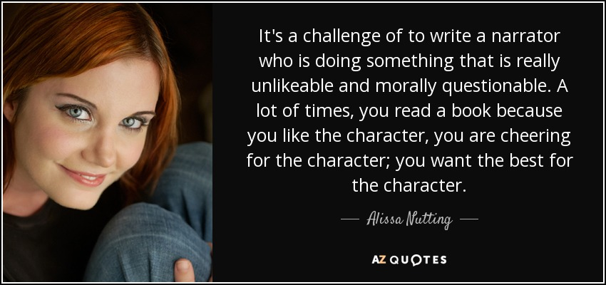 It's a challenge of to write a narrator who is doing something that is really unlikeable and morally questionable. A lot of times, you read a book because you like the character, you are cheering for the character; you want the best for the character. - Alissa Nutting