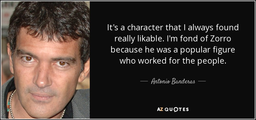 It's a character that I always found really likable. I'm fond of Zorro because he was a popular figure who worked for the people. - Antonio Banderas