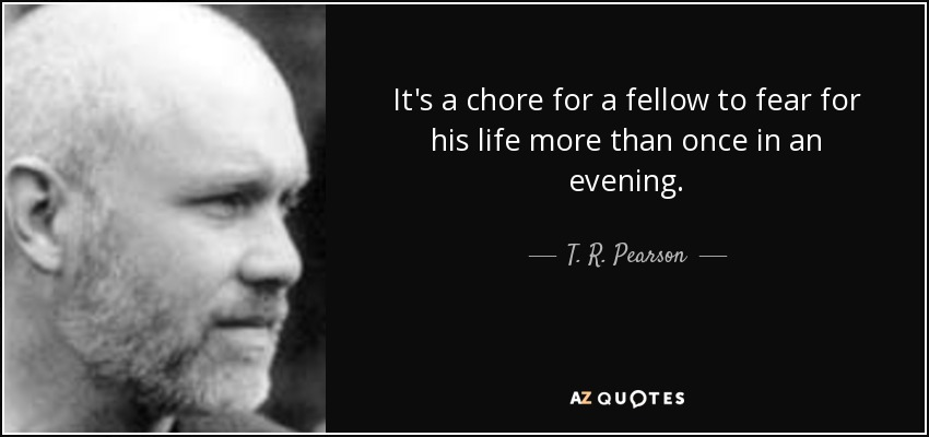 It's a chore for a fellow to fear for his life more than once in an evening. - T. R. Pearson