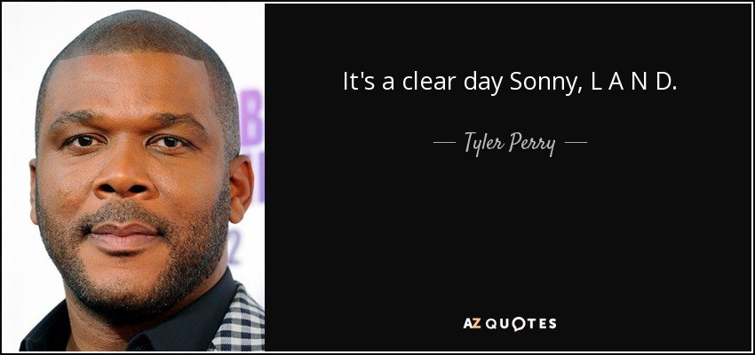 It's a clear day Sonny, L A N D. - Tyler Perry