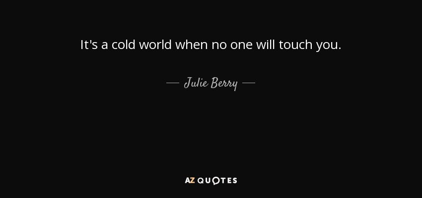 It's a cold world when no one will touch you. - Julie Berry