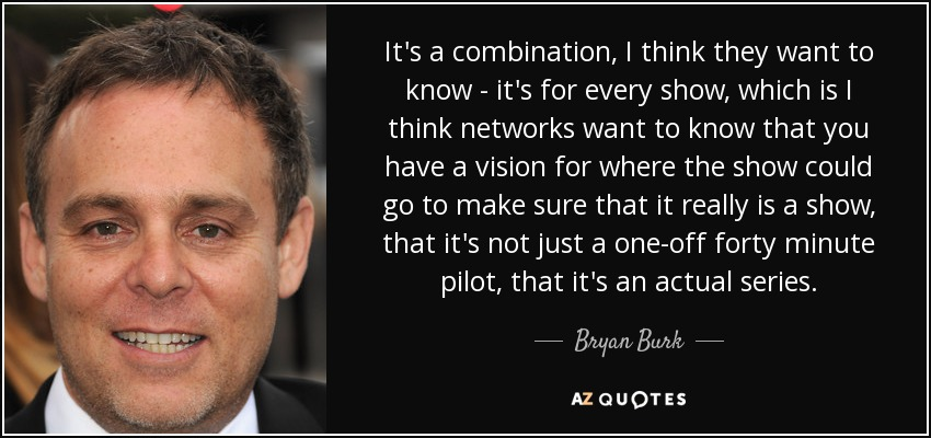 It's a combination, I think they want to know - it's for every show, which is I think networks want to know that you have a vision for where the show could go to make sure that it really is a show, that it's not just a one-off forty minute pilot, that it's an actual series. - Bryan Burk