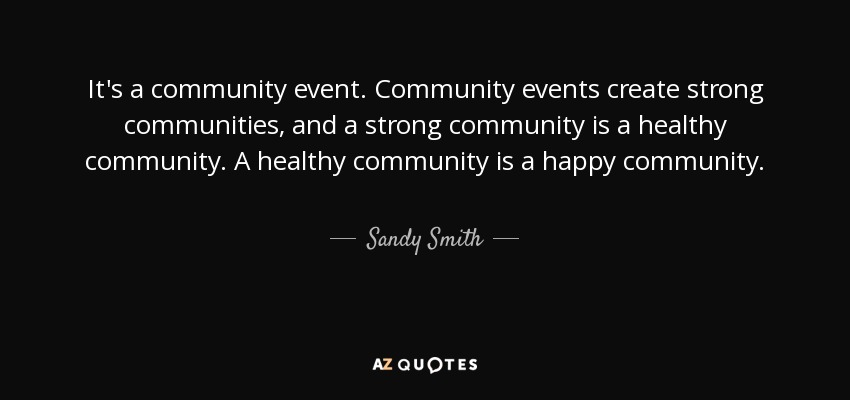 It's a community event. Community events create strong communities, and a strong community is a healthy community. A healthy community is a happy community. - Sandy Smith