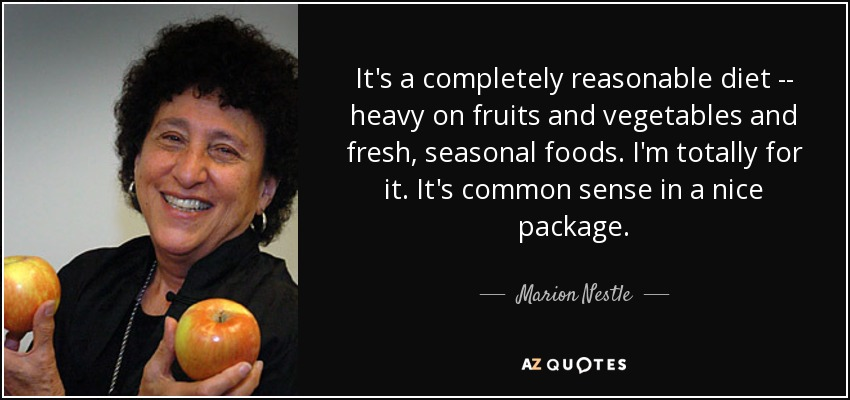 It's a completely reasonable diet -- heavy on fruits and vegetables and fresh, seasonal foods. I'm totally for it. It's common sense in a nice package. - Marion Nestle