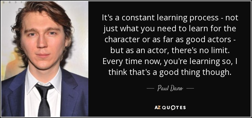 It's a constant learning process - not just what you need to learn for the character or as far as good actors - but as an actor, there's no limit. Every time now, you're learning so, I think that's a good thing though. - Paul Dano