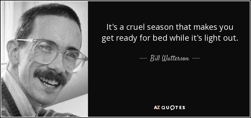 It's a cruel season that makes you get ready for bed while it's light out. - Bill Watterson