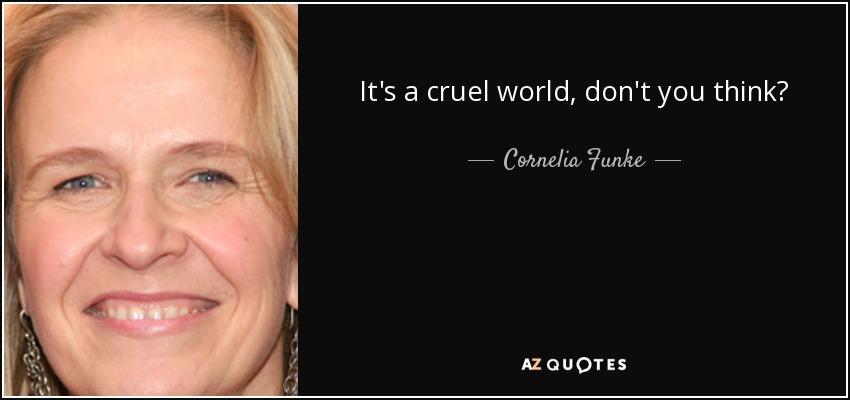 It's a cruel world, don't you think? - Cornelia Funke