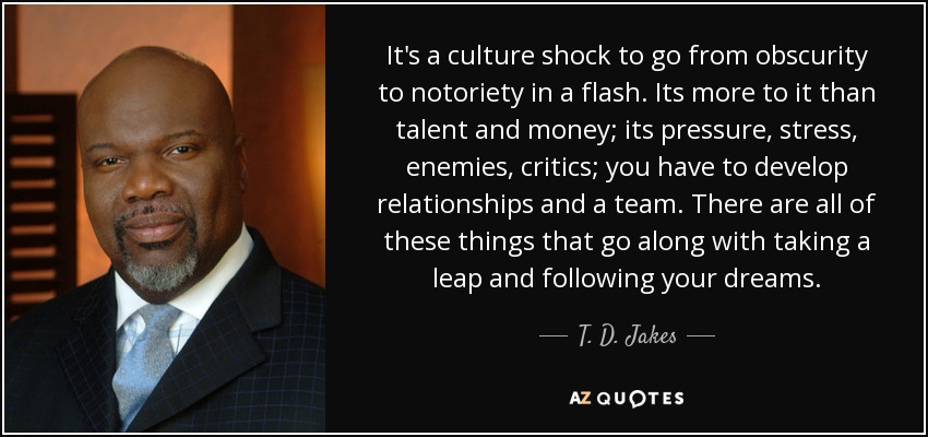 It's a culture shock to go from obscurity to notoriety in a flash. Its more to it than talent and money; its pressure, stress, enemies, critics; you have to develop relationships and a team. There are all of these things that go along with taking a leap and following your dreams. - T. D. Jakes