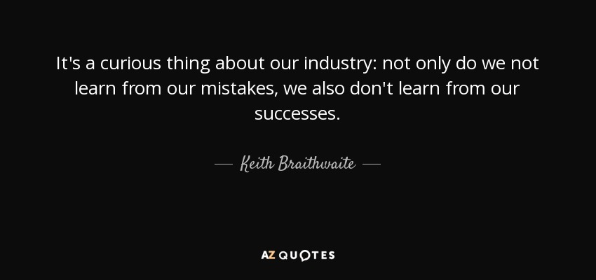 Keith Braithwaite Quote Its A Curious Thing About Our Industry