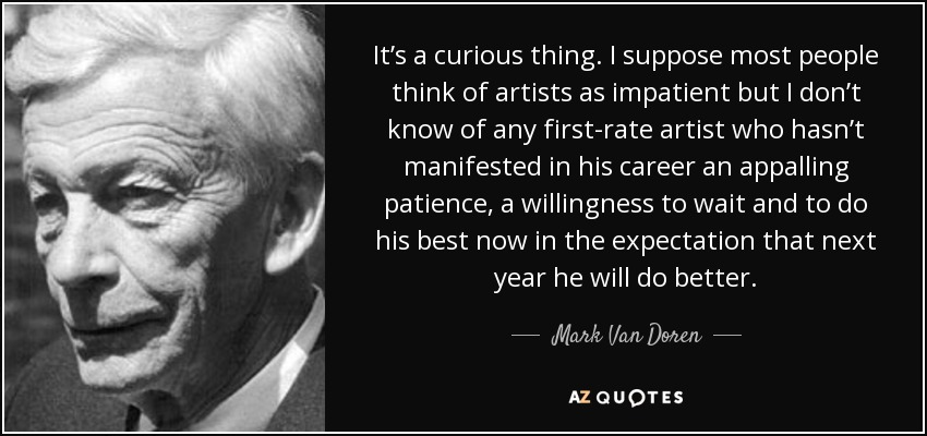 It's a curious thing. I suppose most people think of artists as impatient but I don't know of any first-rate artist who hasn't manifested in his career an appalling patience, a willingness to wait and to do his best now in the expectation that next year he will do better. - Mark Van Doren