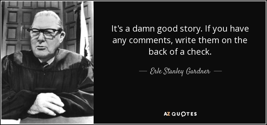 It's a damn good story. If you have any comments, write them on the back of a check. - Erle Stanley Gardner