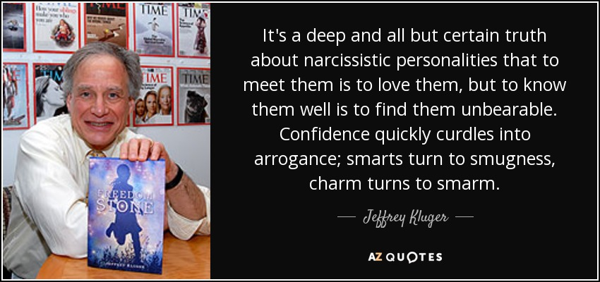 It's a deep and all but certain truth about narcissistic personalities that to meet them is to love them, but to know them well is to find them unbearable. Confidence quickly curdles into arrogance; smarts turn to smugness, charm turns to smarm. - Jeffrey Kluger